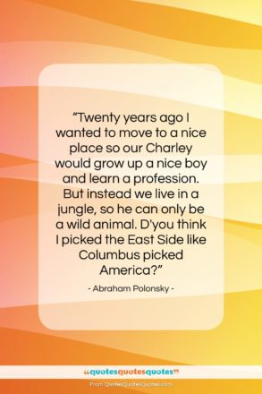 """Abraham Polonsky quote: """"Twenty years ago I wanted to move…""""- at QuotesQuotesQuotes.com"""