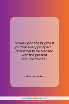 """Abraham Tucker quote: """"Dwell upon the brightest parts in every…""""- at QuotesQuotesQuotes.com"""