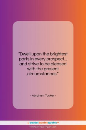 "Abraham Tucker quote: ""Dwell upon the brightest parts in every…""- at QuotesQuotesQuotes.com"