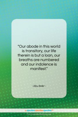 """Abu Bakr quote: """"Our abode in this world is transitory,…""""- at QuotesQuotesQuotes.com"""