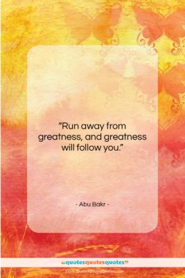 """Abu Bakr quote: """"Run away from greatness, and greatness will…""""- at QuotesQuotesQuotes.com"""