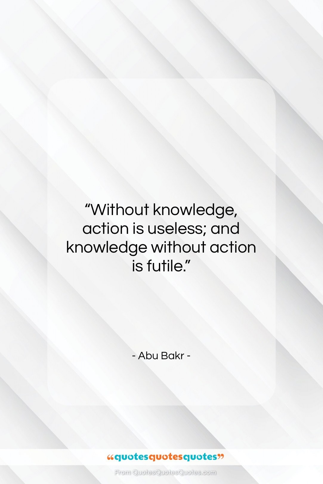 """Abu Bakr quote: """"Without knowledge, action is useless; and knowledge…""""- at QuotesQuotesQuotes.com"""