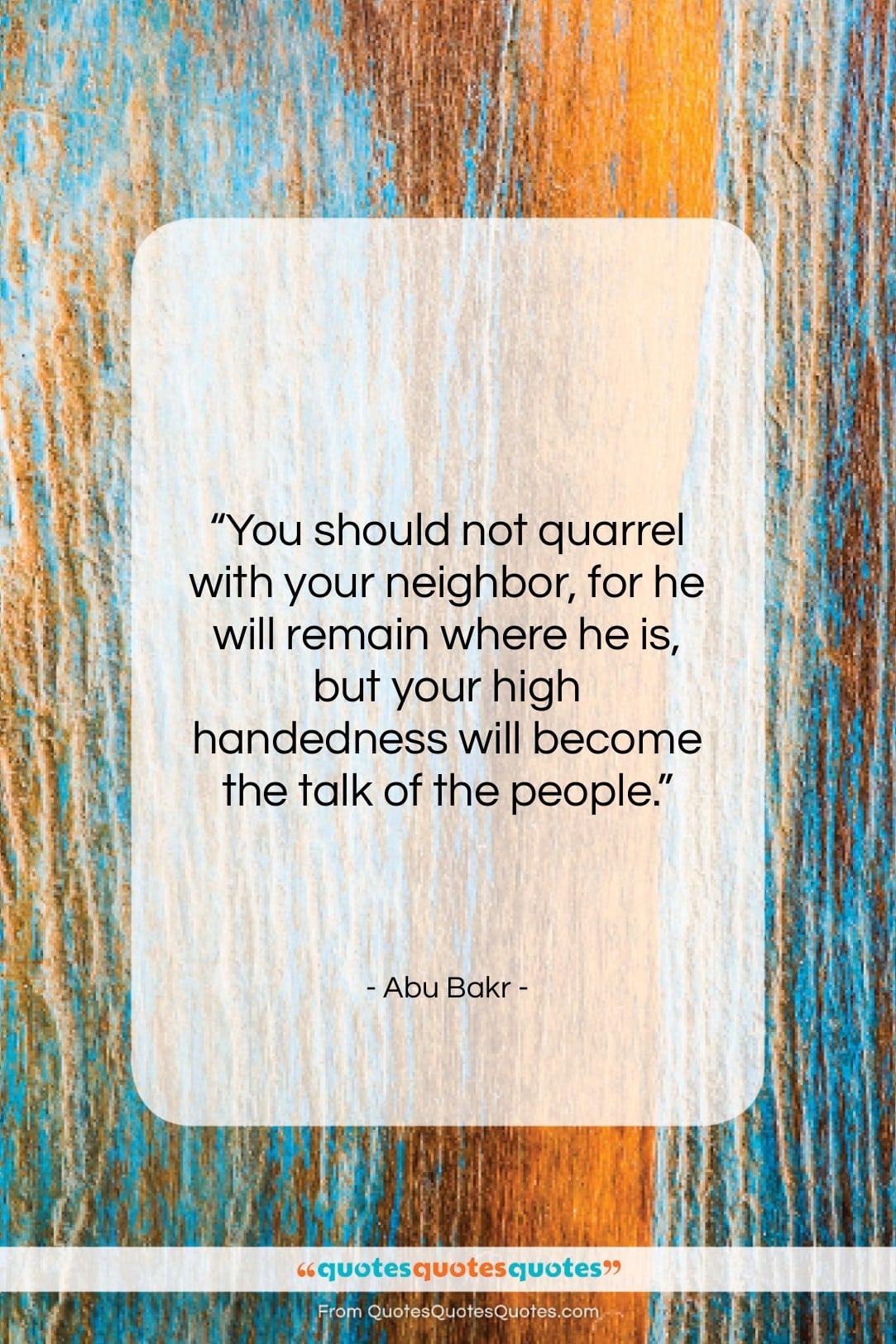 "Abu Bakr quote: ""You should not quarrel with your neighbor,…""- at QuotesQuotesQuotes.com"