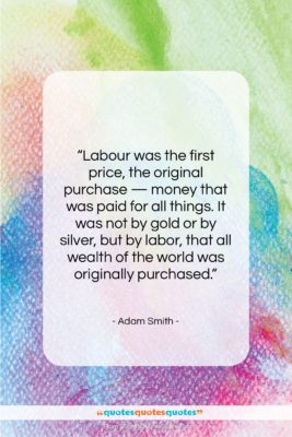 """Adam Smith quote: """"Labour was the first price, the original…""""- at QuotesQuotesQuotes.com"""