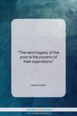 """Adam Smith quote: """"The real tragedy of the poor is…""""- at QuotesQuotesQuotes.com"""