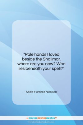 """Adela Florence Nicolson quote: """"Pale hands I loved beside the Shalimar,…""""- at QuotesQuotesQuotes.com"""