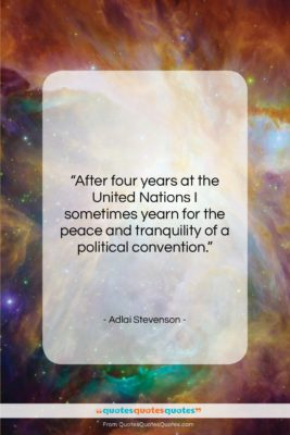 """Adlai Stevenson quote: """"After four years at the United Nations…""""- at QuotesQuotesQuotes.com"""