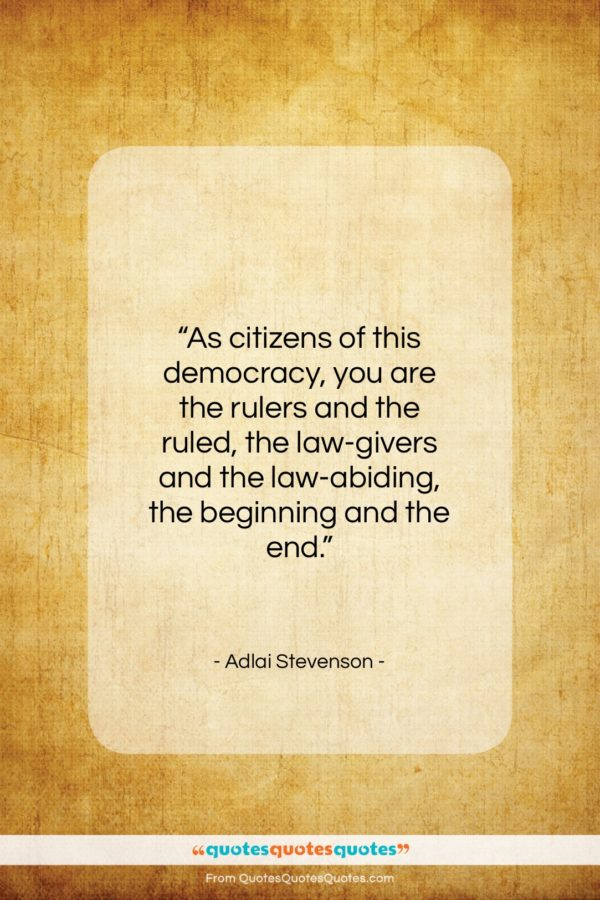 """Adlai Stevenson quote: """"As citizens of this democracy, you are…""""- at QuotesQuotesQuotes.com"""