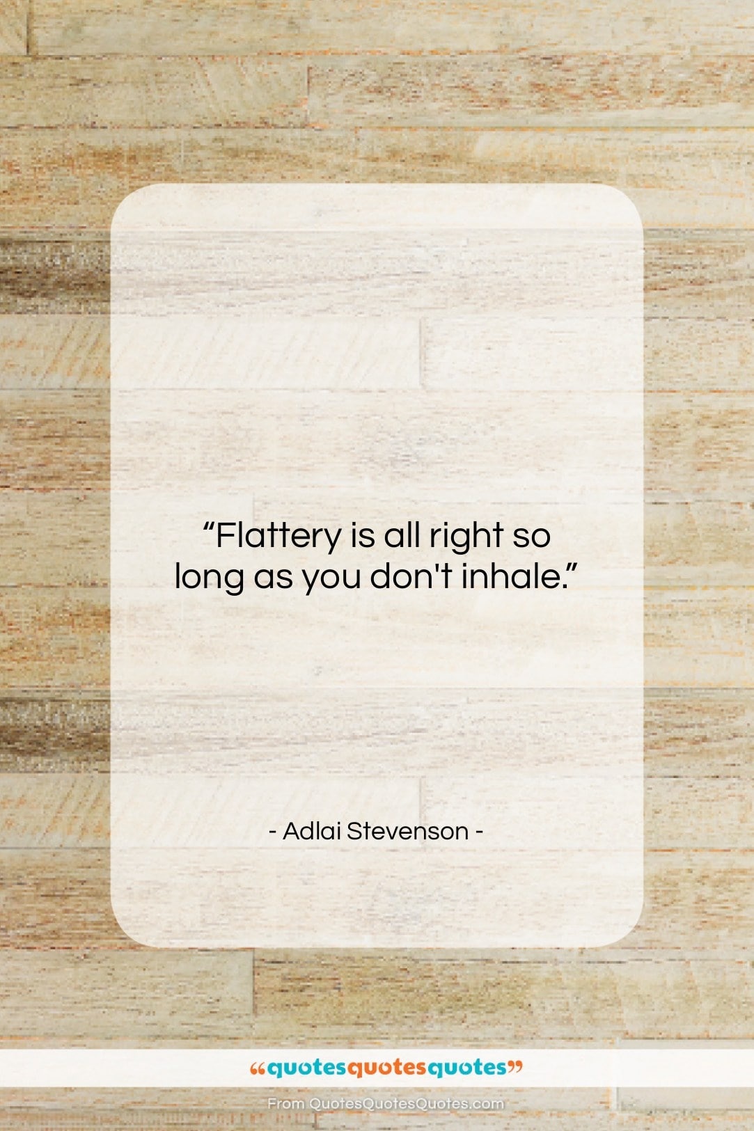 """Adlai Stevenson quote: """"Flattery is all right so long as…""""- at QuotesQuotesQuotes.com"""