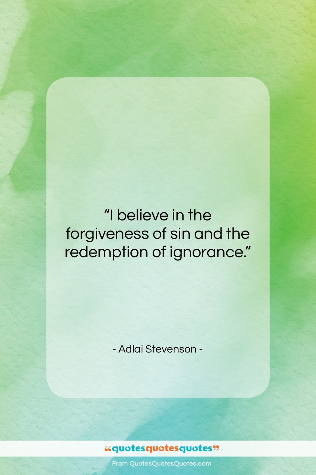 """Adlai Stevenson quote: """"I believe in the forgiveness of sin…""""- at QuotesQuotesQuotes.com"""