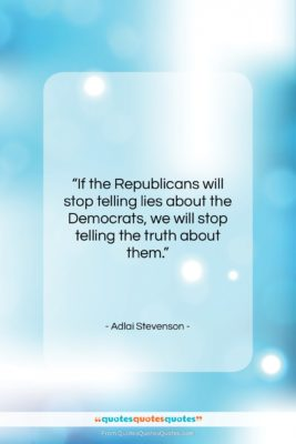 """Adlai Stevenson quote: """"If the Republicans will stop telling lies…""""- at QuotesQuotesQuotes.com"""