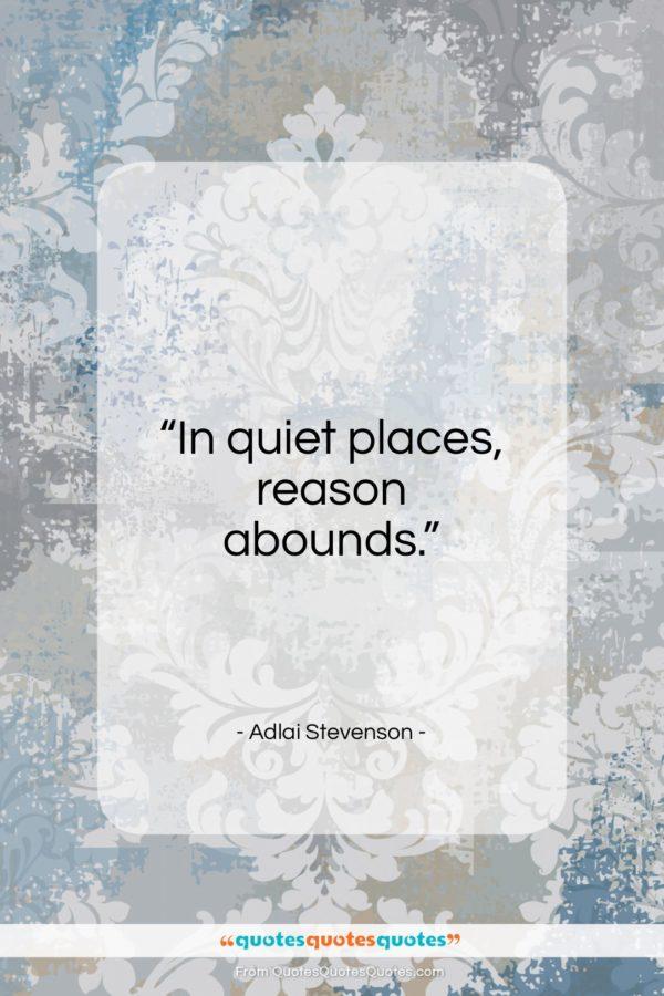 "Adlai Stevenson quote: ""In quiet places, reason abounds…""- at QuotesQuotesQuotes.com"