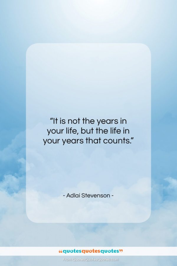 """Adlai Stevenson quote: """"It is not the years in your life, but…""""- at QuotesQuotesQuotes.com"""