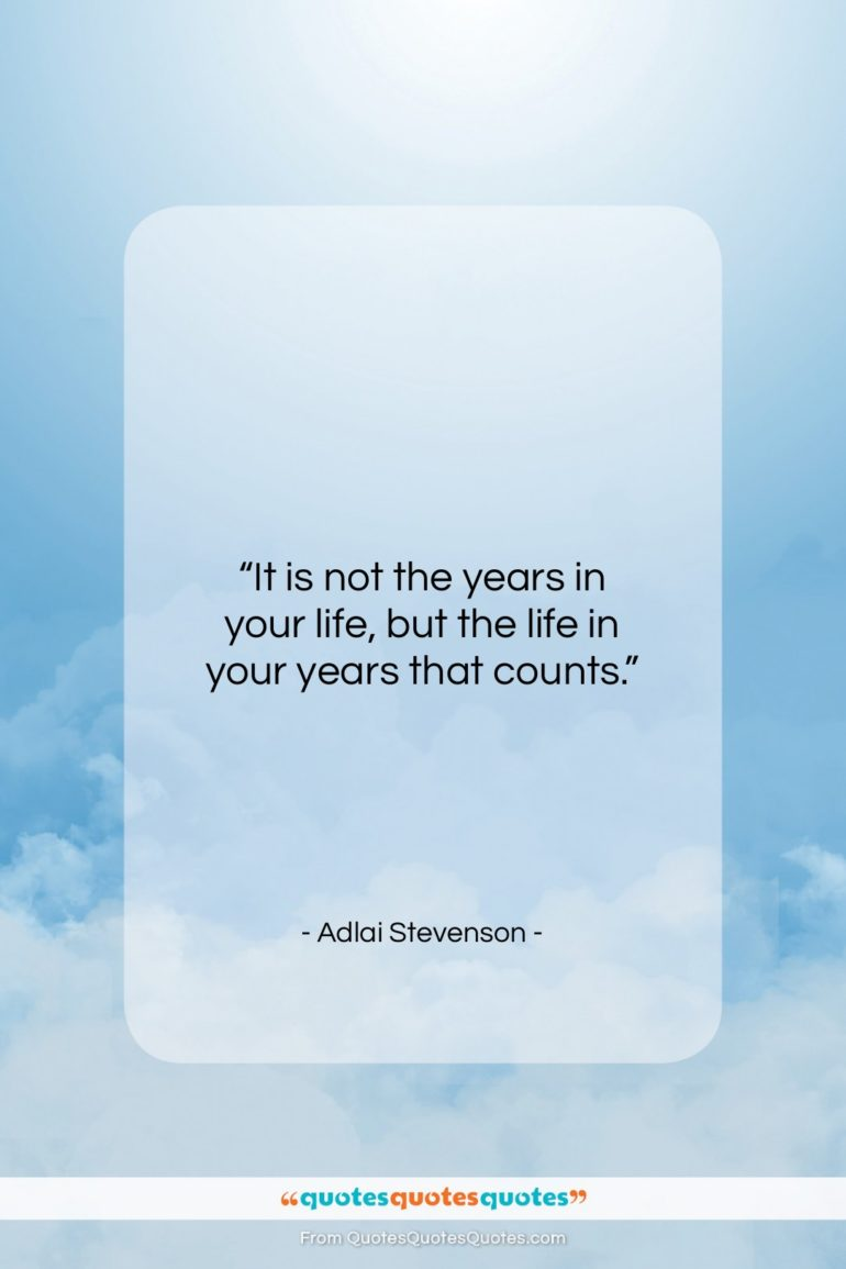 "Adlai Stevenson quote: ""It is not the years in your life, but…""- at QuotesQuotesQuotes.com"