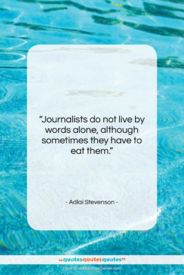 """Adlai Stevenson quote: """"Journalists do not live by words alone,…""""- at QuotesQuotesQuotes.com"""