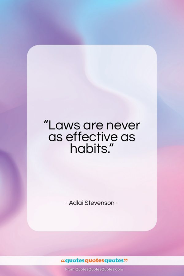 """Adlai Stevenson quote: """"Laws are never as effective as habits…""""- at QuotesQuotesQuotes.com"""
