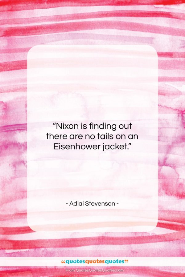 """Adlai Stevenson quote: """"Nixon is finding out there are no…""""- at QuotesQuotesQuotes.com"""