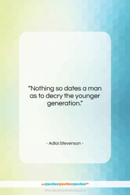 """Adlai Stevenson quote: """"Nothing so dates a man as to…""""- at QuotesQuotesQuotes.com"""
