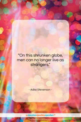 """Adlai Stevenson quote: """"On this shrunken globe, men can no…""""- at QuotesQuotesQuotes.com"""