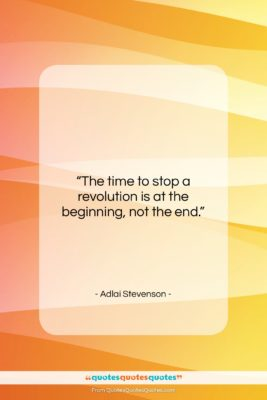 "Adlai Stevenson quote: ""The time to stop a revolution is…""- at QuotesQuotesQuotes.com"