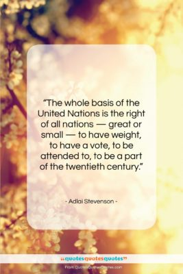 """Adlai Stevenson quote: """"The whole basis of the United Nations…""""- at QuotesQuotesQuotes.com"""