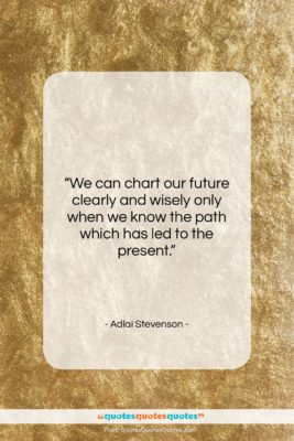 """Adlai Stevenson quote: """"We can chart our future clearly and…""""- at QuotesQuotesQuotes.com"""