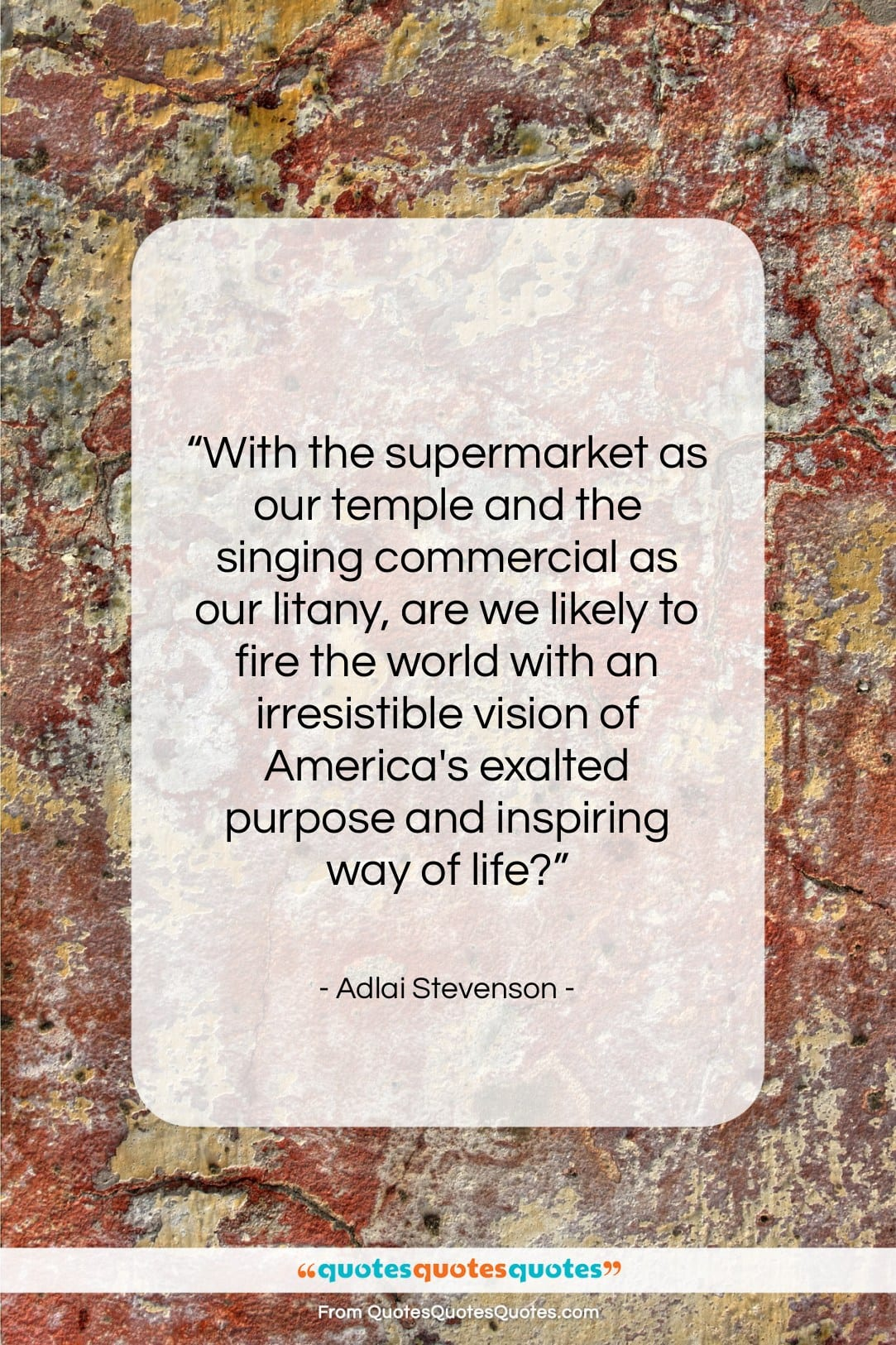 """Adlai Stevenson quote: """"With the supermarket as our temple and…""""- at QuotesQuotesQuotes.com"""