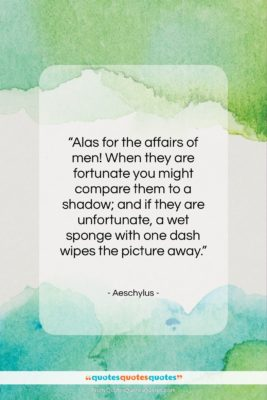 """Aeschylus quote: """"Alas for the affairs of men! When…""""- at QuotesQuotesQuotes.com"""