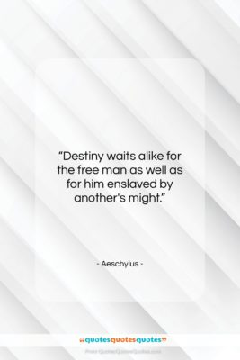 "Aeschylus quote: ""Destiny waits alike for the free man…""- at QuotesQuotesQuotes.com"