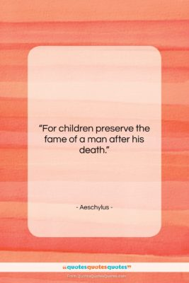 """Aeschylus quote: """"For children preserve the fame of a…""""- at QuotesQuotesQuotes.com"""