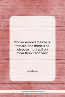 """Aeschylus quote: """"I have learned to hate all traitors,…""""- at QuotesQuotesQuotes.com"""