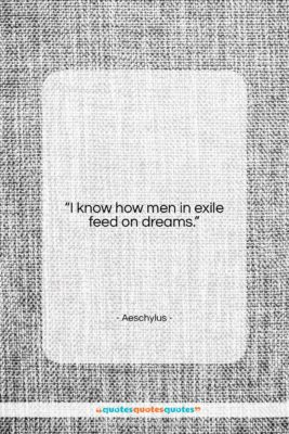 """Aeschylus quote: """"I know how men in exile feed…""""- at QuotesQuotesQuotes.com"""