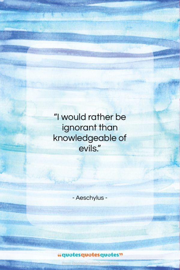 """Aeschylus quote: """"I would rather be ignorant than knowledgeable…""""- at QuotesQuotesQuotes.com"""