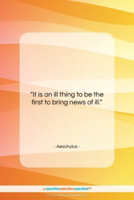 """Aeschylus quote: """"It is an ill thing to be…""""- at QuotesQuotesQuotes.com"""