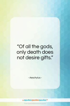"Aeschylus quote: ""Of all the gods, only death does not desire gifts.""- at QuotesQuotesQuotes.com"
