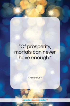 """Aeschylus quote: """"Of prosperity, mortals can never have enough.""""- at QuotesQuotesQuotes.com"""
