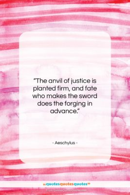 """Aeschylus quote: """"The anvil of justice is planted firm,…""""- at QuotesQuotesQuotes.com"""