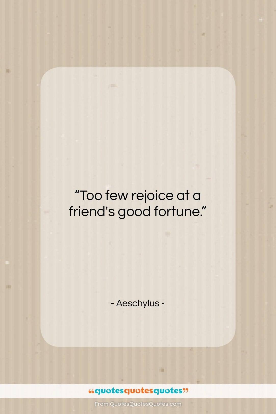 """Aeschylus quote: """"Too few rejoice at a friend's good…""""- at QuotesQuotesQuotes.com"""