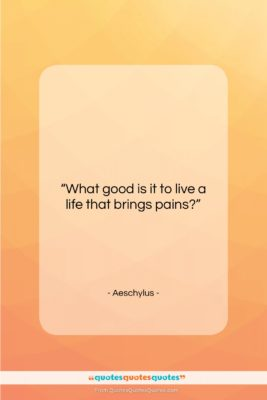 """Aeschylus quote: """"What good is it to live a…""""- at QuotesQuotesQuotes.com"""