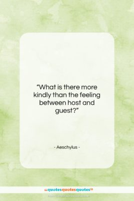 """Aeschylus quote: """"What is there more kindly than the…""""- at QuotesQuotesQuotes.com"""
