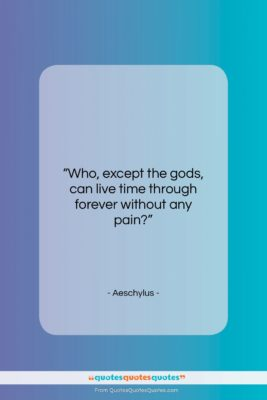 "Aeschylus quote: ""Who, except the gods, can live time…""- at QuotesQuotesQuotes.com"