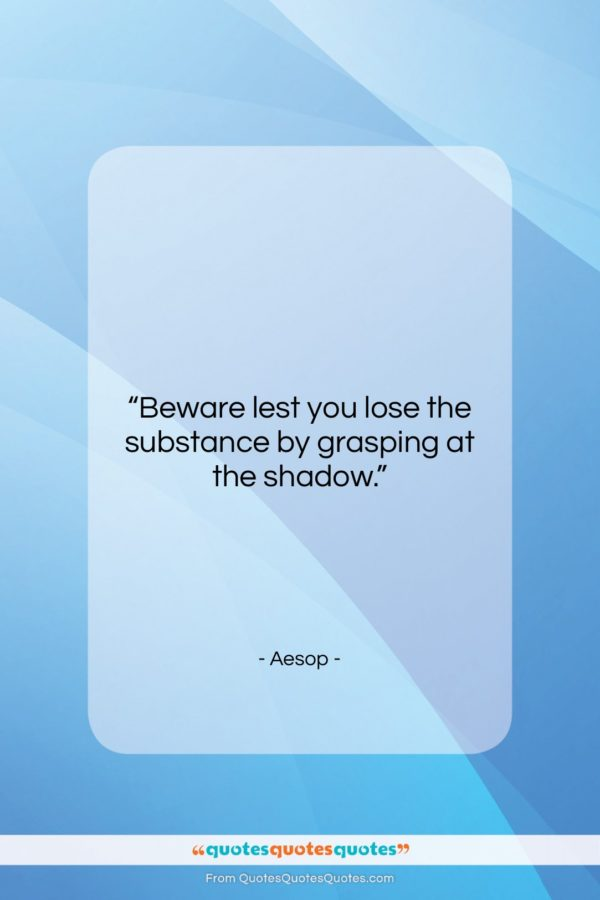 """Aesop quote: """"Beware lest you lose the substance by…""""- at QuotesQuotesQuotes.com"""