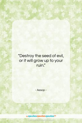 """Aesop quote: """"Destroy the seed of evil, or it…""""- at QuotesQuotesQuotes.com"""