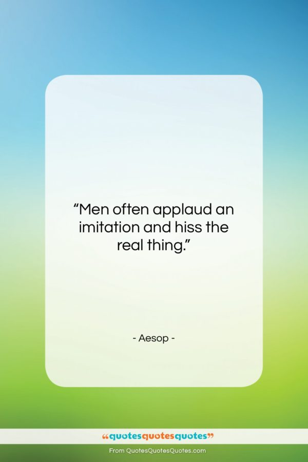 """Aesop quote: """"Men often applaud an imitation and hiss…""""- at QuotesQuotesQuotes.com"""