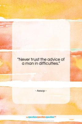 """Aesop quote: """"Never trust the advice of a man…""""- at QuotesQuotesQuotes.com"""