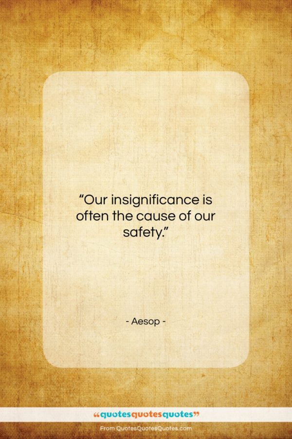 """Aesop quote: """"Our insignificance is often the cause of…""""- at QuotesQuotesQuotes.com"""