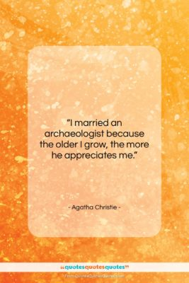 """Agatha Christie quote: """"I married an archaeologist because the older…""""- at QuotesQuotesQuotes.com"""