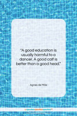 """Agnes de Mille quote: """"A good education is usually harmful to…""""- at QuotesQuotesQuotes.com"""