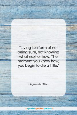 """Agnes de Mille quote: """"Living is a form of not being…""""- at QuotesQuotesQuotes.com"""