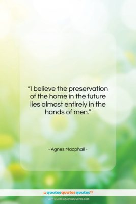 """Agnes Macphail quote: """"I believe the preservation of the home…""""- at QuotesQuotesQuotes.com"""